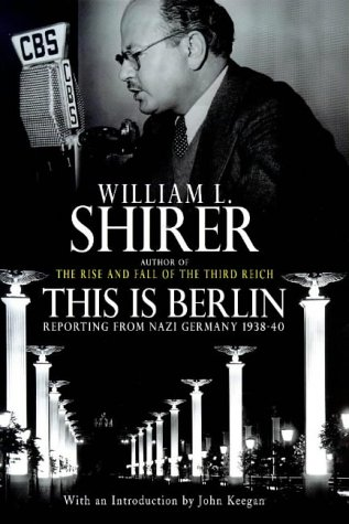 This is Berlin: Reporting from Nazi Germany, 1938-40: William L. Shirer