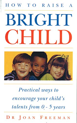 How To Raise A Bright Child: How: Freeman, Joan