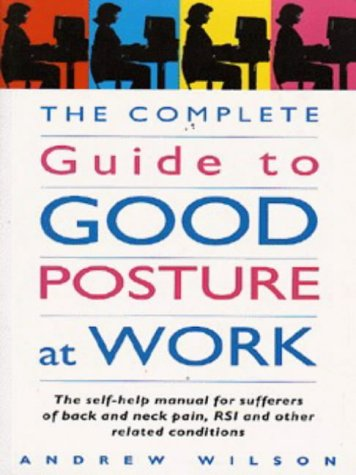 9780091814014: The Complete Guide to Good Posture at Work: Self-help Manual for Sufferers of Back and Neck Pain, RSI and Other Related Conditions (Positive health)