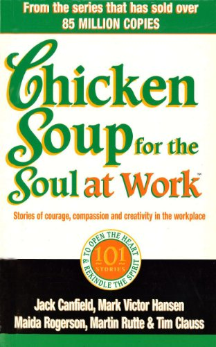 9780091825492: Chicken Soup For The Soul At Work: 101 Stories of Courage, Compassion and Creativity in the Workplace