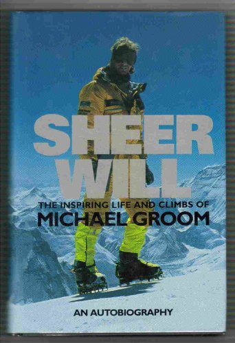 9780091836238: SHEER WILL The Inspiring Life and Climbs of Michael Groom [Hardcover] by