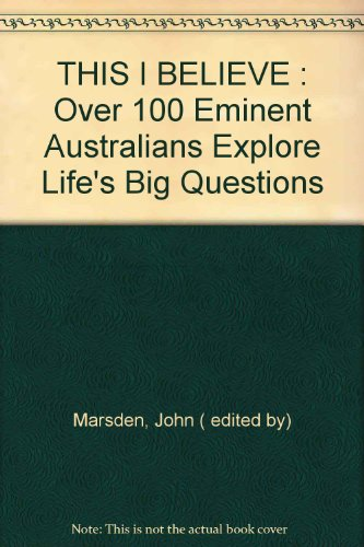 9780091837143: THIS I BELIEVE : Over 100 Eminent Australians Explore Life's Big Questions
