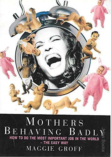 9780091840082: Mothers Behaving Badly - How To Do The Most Important Job In The World