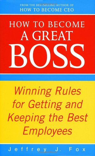 9780091887711: How to Become a Great Boss: Winning Rules for Getting and Keeping the Best Employees