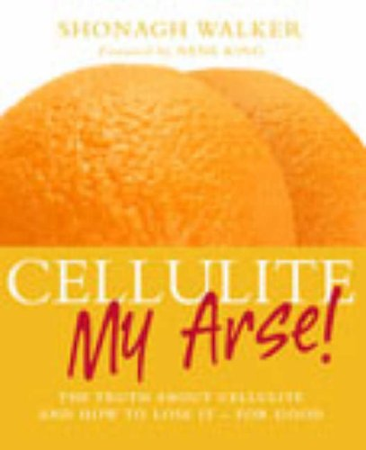 9780091890438: Cellulite My Arse!: The Truth About Cellulite and How to Lose it - For Good