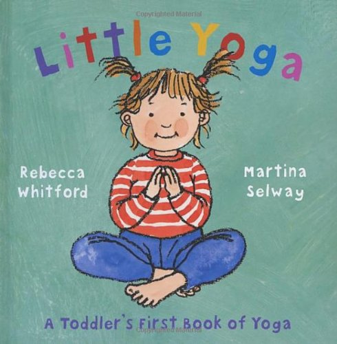 9780091893491: Little Yoga: A Toddler's First Book of Yoga. Rebecca Whitford & Martina Selway