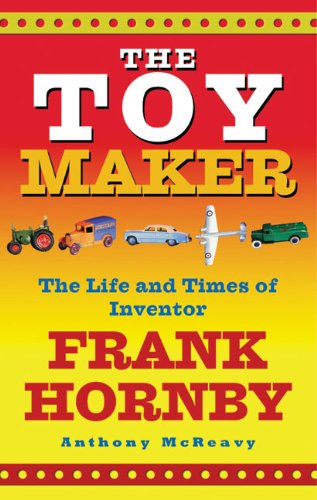 The Toy Maker: The Life and Times of Inventor Frank Hornby: McReavy, Anthony