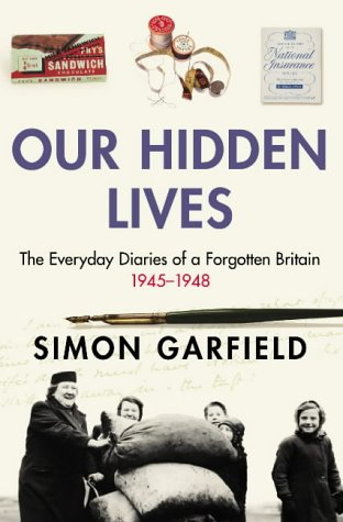 Our Hidden Lives The Everyday Diaries of a Forgotten Britain 1945-1948: Garfield, Simon