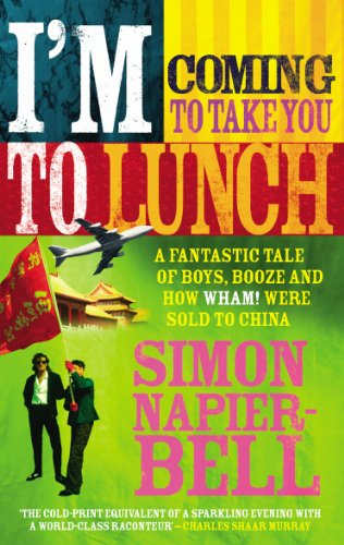 I'm Coming To Take You To Lunch: A fantastic tale of boys, booze and how Wham! were sold to ...