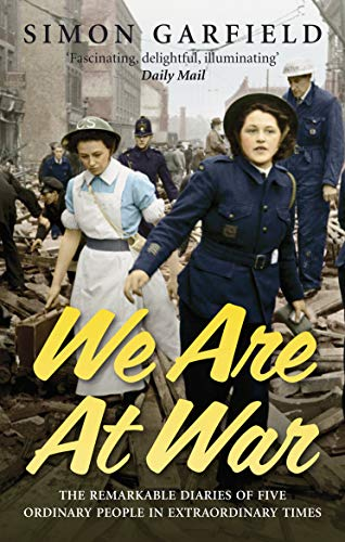 We Are At War: The Diaries of Five Ordinary People in Extraordinary Times: Garfield, Simon