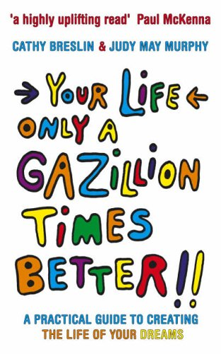 9780091907136: Your Life Only a Gazillion Times Better: A Practical Guide to Creating the Life of Your Dreams