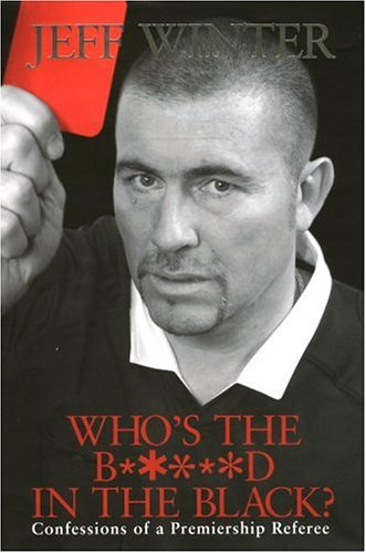 WHO'S THE B*****D IN THE BLACK? Confessions of a Premiership Referee (INSCRIBED COPY)