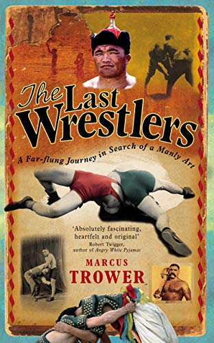 9780091910679: The Last Wrestlers: A Far Flung Journey In Search of a Manly Art