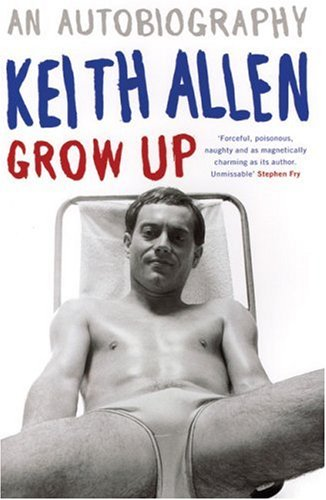Keith Allen. An Autobiography. Grow Up.: ALLEN Keith