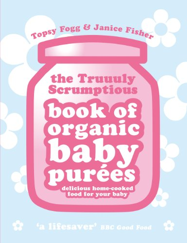 9780091922054: The Truuuly Scrumptious Book of Organic Baby Pures: Delicious Home-Cooked Food for Your Baby. Topsy