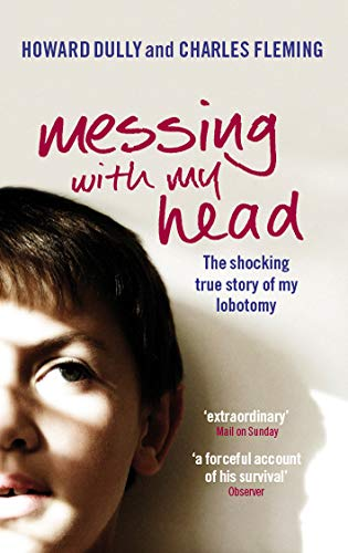 9780091922139: Messing with My Head: The Shocking True Story of My Lobotomy. Howard Dully and Charles Fleming