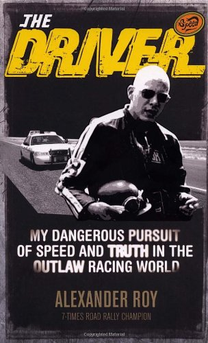 The Driver: My Dangerous Pursuit of Speed and Truth in the Outlaw Racing World: Roy, Alexander