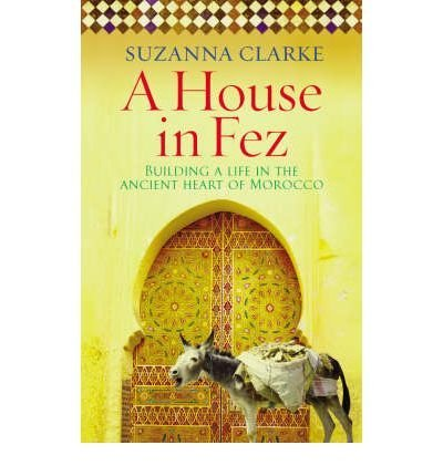 9780091925222: AHouse in Fez Building a Life in the Ancient Heart of Morocco by Clarke, Suzanna ( Author ) ON May-01-2008, Paperback