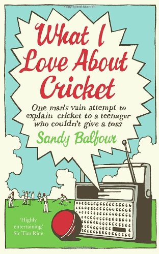 9780091927318: What I Love About Cricket: One Man's Vain Attempt to Explain Cricket to a Teenager who Couldn't Give a Toss