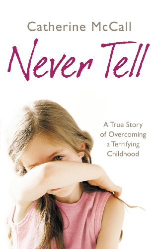 Never Tell: A True Story of Overcoming a Terrifying Childhood: McCall, Catherine