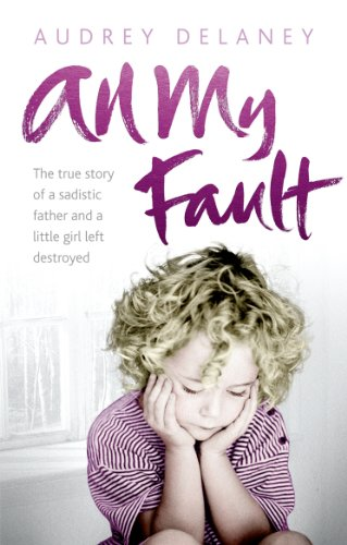 9780091938499: All My Fault: The True Story of a Sadistic Father and a Little Girl Left Destroyed