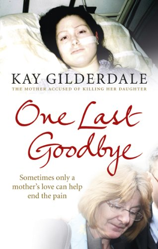 One Last Goodbye: Sometimes only a mother's love can help end the pain: Gilderdale, Kay
