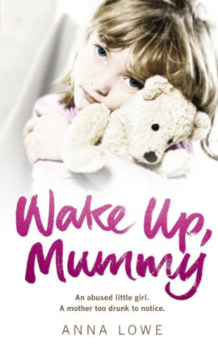 9780091940515: Wake Up, Mummy: The Heartbreaking True Story of an Abused Little Girl Whose Mother Was Too Drunk to Notice