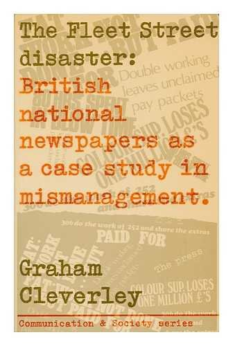 9780094609501: The Fleet Street Disaster: British National Newspapers as a Case Study in Mismanagement (Communication and Society)