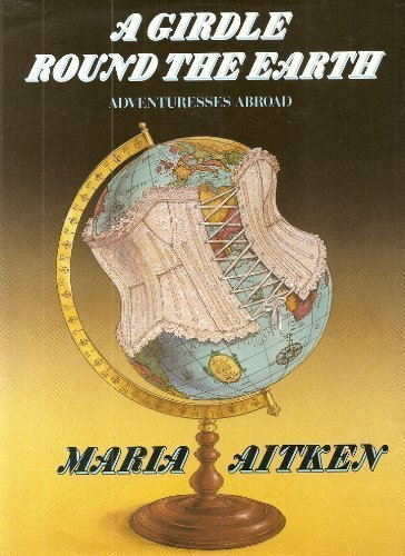A Girdle Round the Earth: Women Travellers: Aitken, Maria