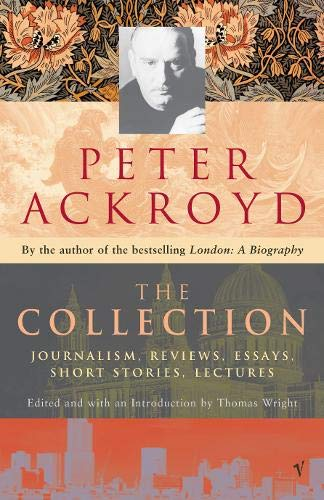 9780099428947: Peter Ackroyd: The Collection: Journalism, Reviews, Essays, Short Stories, Lectures