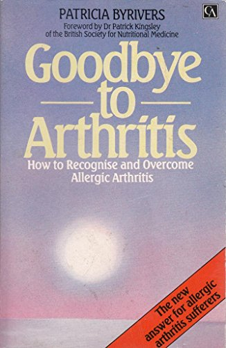 9780099467304: Goodbye to Arthritis: How to Recognise and Overcome Allergic Arthritis