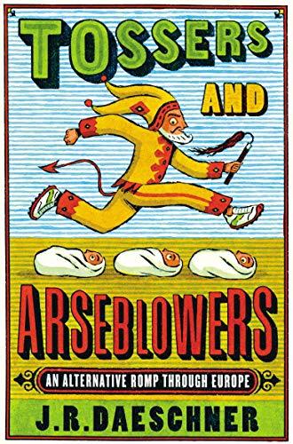 Tossers and Arseblowers: An Alternative Romp Through Europe: J R Daeschner