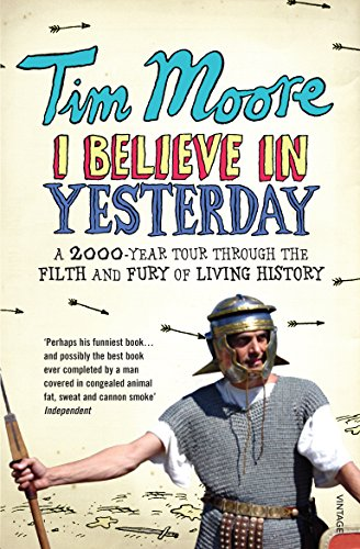 9780099492986: I Believe In Yesterday: A 2000 year Tour through the Filth and Fury of Living History: My Adventures in Living History