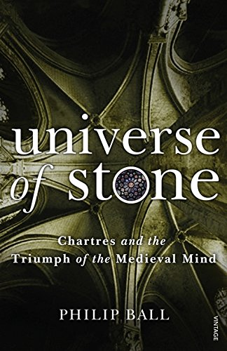Universe of Stone: Chartres Cathedral and the Triumph of the Medieval Mind (0099499444) by Philip Ball