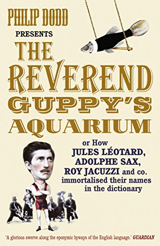 9780099505723: The Reverend Guppy's Aquarium: How Jules Leotard, Adolphe Sax, Roy Jacuzzi and co. immortalised their names in the dictionary: How Jules Leotard, ... and Co. Found Their Way into the Dictionary
