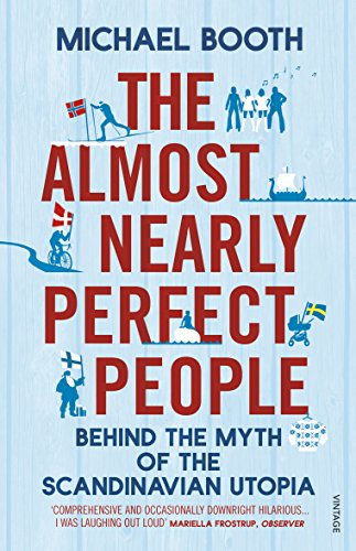 The Almost Nearly Perfect People. Behind the Myth of the Scandinavian Utopia.
