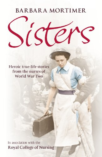 9780099547747: Sisters: Heroic True-life Stories from the Nurses of World War Two