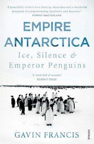 9780099565963: Empire Antarctica: Ice, Silence & Emperor Penguins
