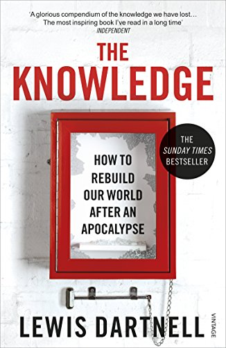 The Knowledge: How To Rebuild Our World After An Apocalypse (Paperback): Lewis Dartnell