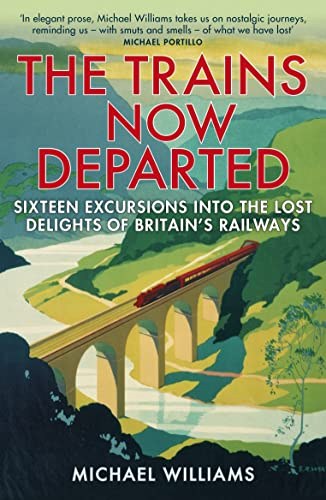 9780099590583: The Trains Now Departed: Sixteen Excursions into the Lost Delights of Britain's Railways