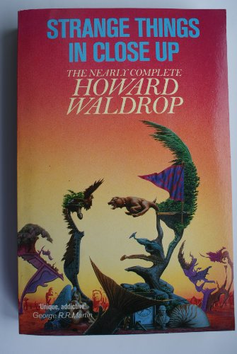 9780099644408: Strange Things in Close-up; the Nearly Complete Howard Waldrop