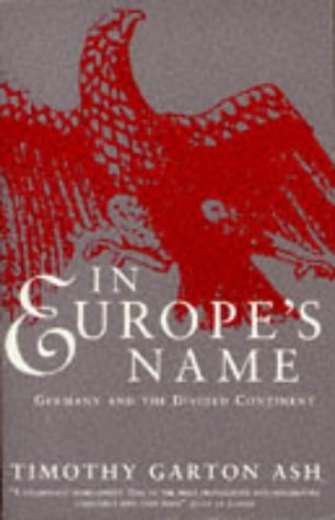 In Europe's Name: Germany and the Divided: Garton, Timothy Ash