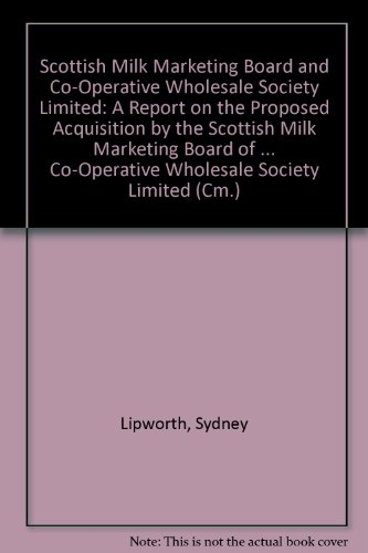 9780101212021: Scottish Milk Marketing Board and Co-Operative Wholesale Society Limited: A Report on the Proposed Acquisition by the Scottish Milk Marketing Board of ... of Co-Operative Wholesale Society Limited