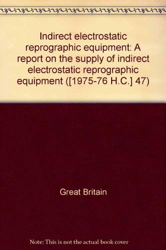 9780102047776: Indirect electrostatic reprographic equipment: A report on the supply of indirect electrostatic reprographic equipment ([Reports and papers - House of Commons] ; 47)