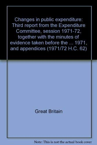 9780102062724: Changes in public expenditure: Third report from the Expenditure Committee, session 1971-72, together with the minutes of evidence taken before the ... and papers - House of Commons] ; 62)