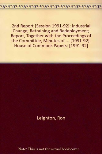 9780102071924: 2nd Report [Session 1991-92]: Industrial Change; Retraining and Redeployment; Report, Together with the Proceedings of the Committee, Minutes of ... [1991-92]: House of Commons Papers: [1991-92]