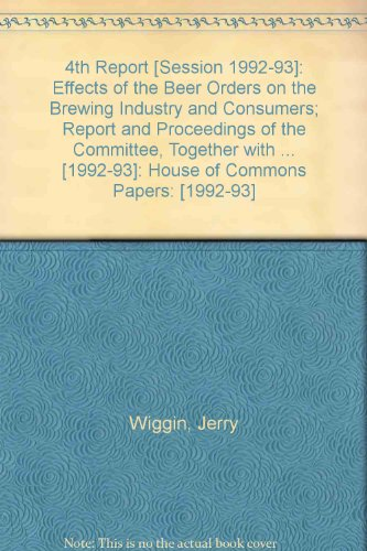 Agriculture Committee: Effects of the Beer Orders on the Brewing Industry and Consumers: Fourth ...