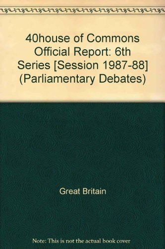 9780106811298: 40house of Commons Official Report: 6th Series [Session 1987-88] (Parliamentary Debates)
