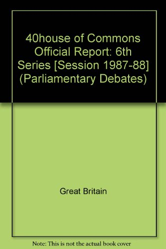 9780106811397: 40house of Commons Official Report: 6th Series [Session 1987-88] (Parliamentary Debates)