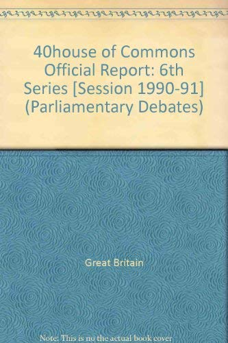 9780106811816: 40house of Commons Official Report: 6th Series [Session 1990-91] (Parliamentary Debates)